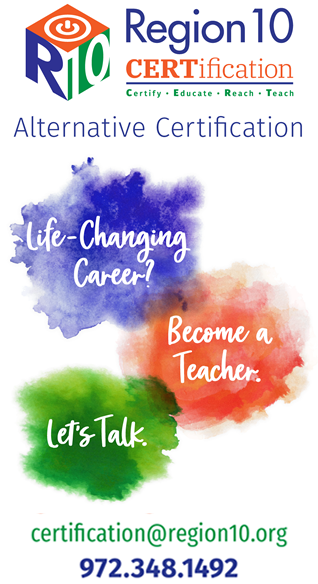 Region 10 Alternative Certification.  Life-changing, Become a Teacher. Let's Talk.  certification@region10.org.  972-348-1492